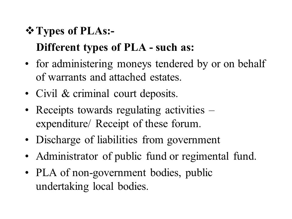 Types of PLAs:- Different types of PLA - such as: for administering moneys tendered by or on behalf of warrants and attached estates.