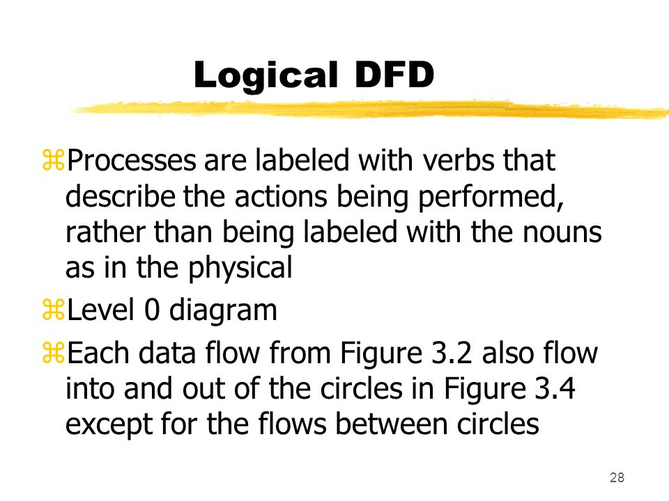 Logical DFD Processes are labeled with verbs that describe the actions being performed, rather than being labeled with the nouns as in the physical.