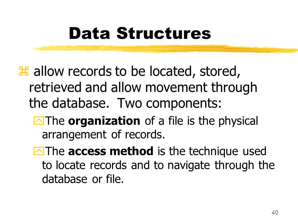 Data Structures allow records to be located, stored, retrieved and allow movement through the database. Two components: