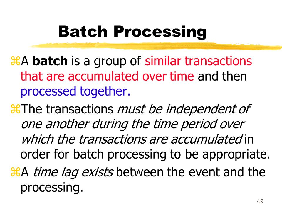 Batch Processing A batch is a group of similar transactions that are accumulated over time and then processed together.