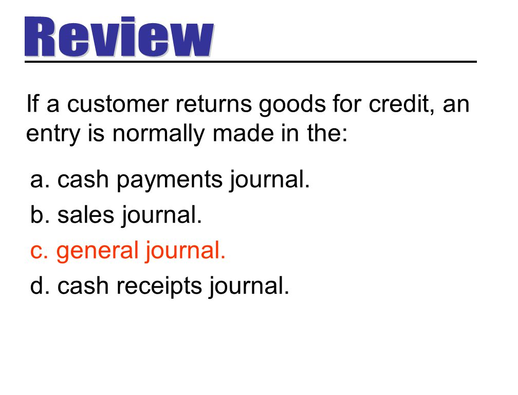Review If a customer returns goods for credit, an entry is normally made in the: cash payments journal.