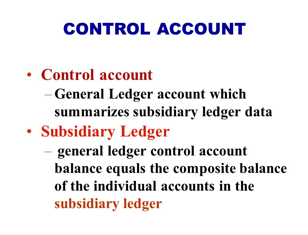 CONTROL ACCOUNT Control account Subsidiary Ledger