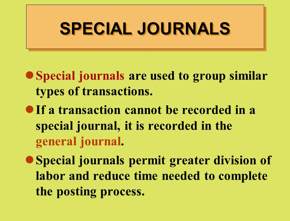 SPECIAL JOURNALS Special journals are used to group similar types of transactions.
