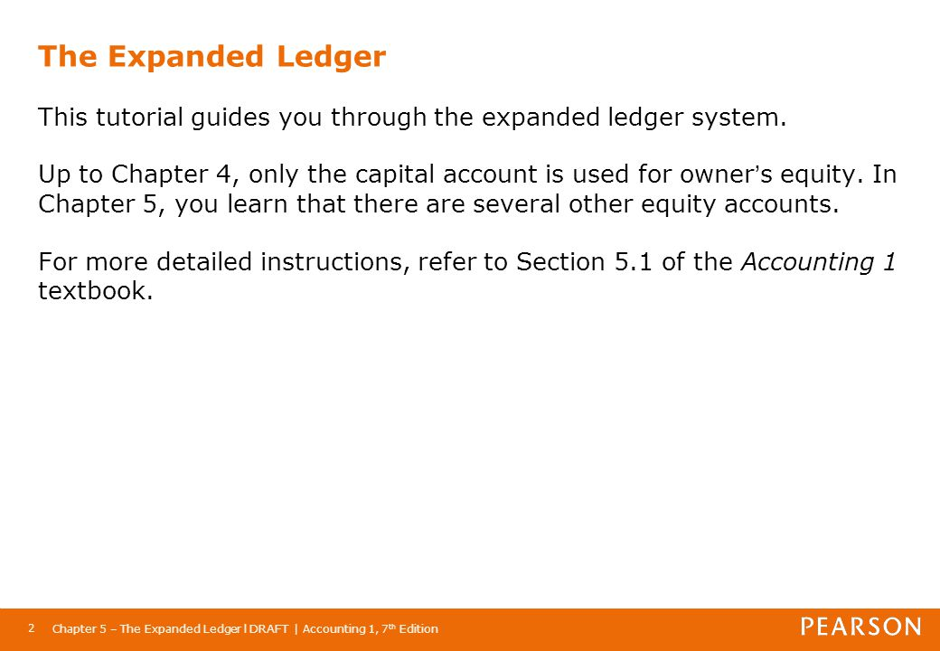 The Expanded Ledger This tutorial guides you through the expanded ledger system. Up to Chapter 4, only the capital account is used for owner's equity. In Chapter 5, you learn that there are several other equity accounts. For more detailed instructions, refer to Section 5.1 of the Accounting 1 textbook.