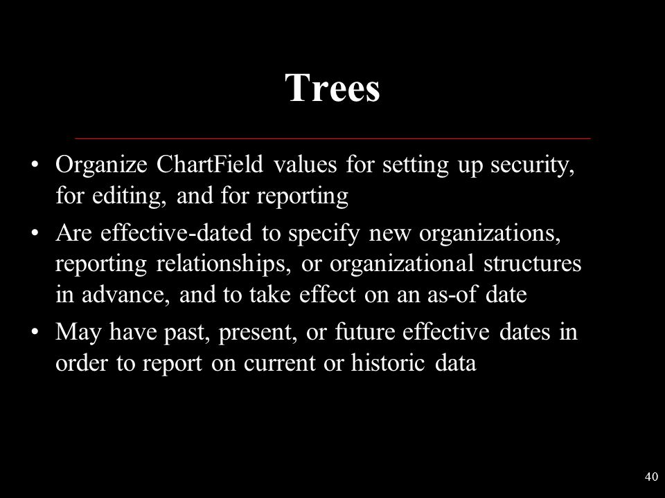 Trees Organize ChartField values for setting up security, for editing, and for reporting.