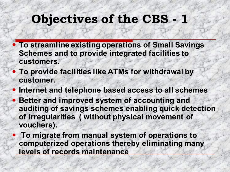 Objectives of the CBS - 1 To streamline existing operations of Small Savings Schemes and to provide integrated facilities to customers.