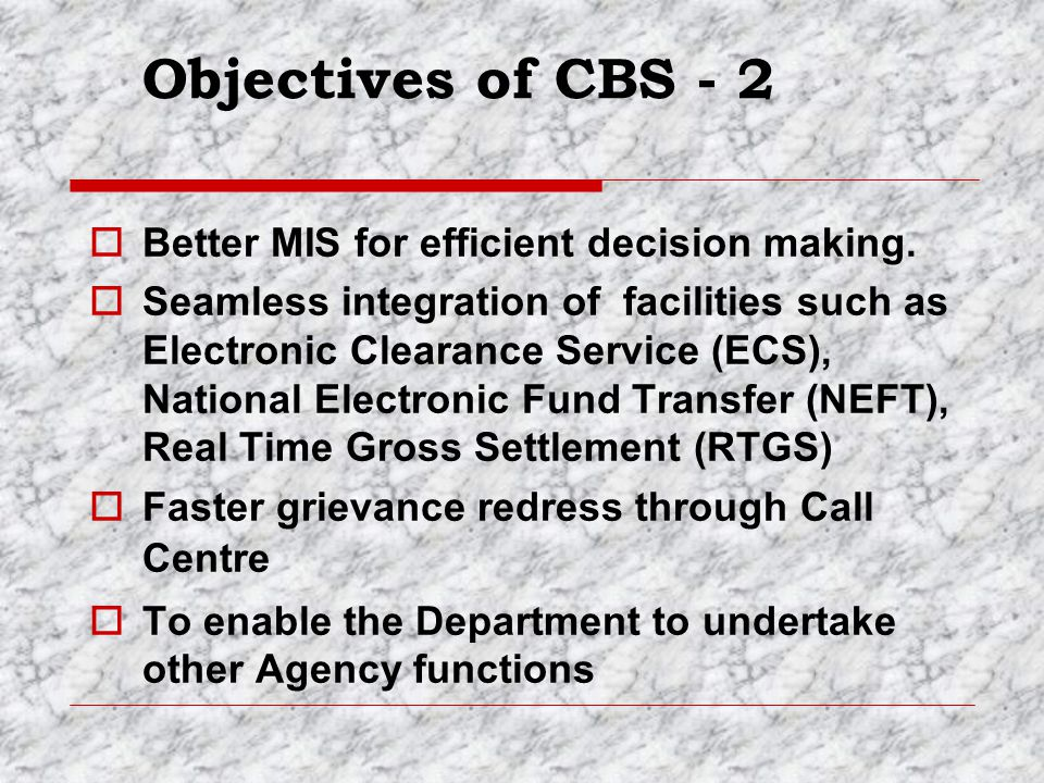 Objectives of CBS - 2 Better MIS for efficient decision making.