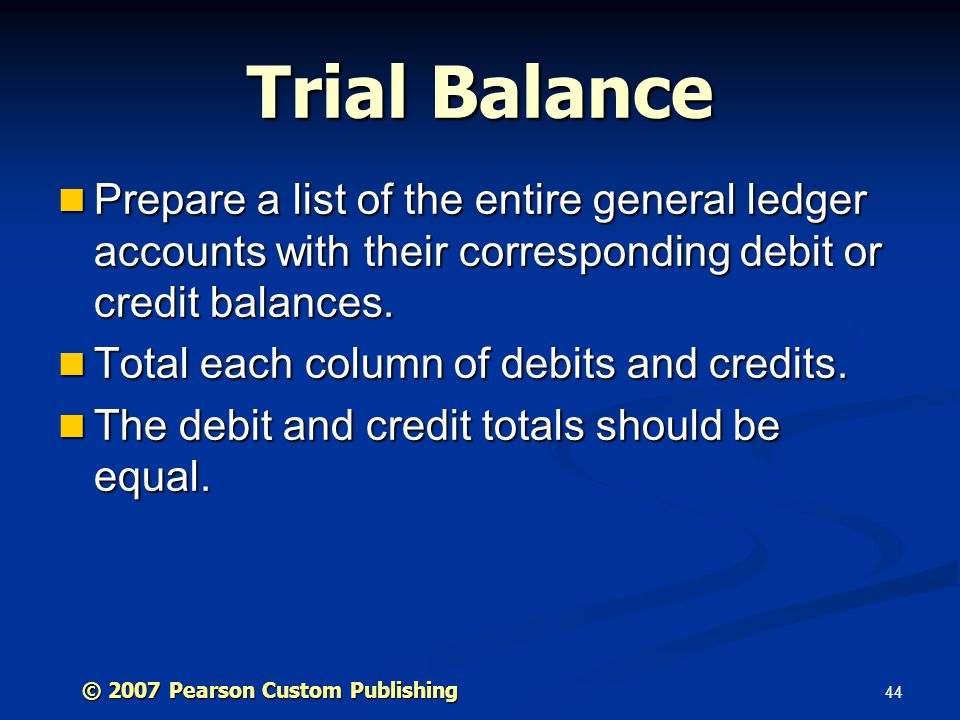 Trial Balance Prepare a list of the entire general ledger accounts with their corresponding debit or credit balances.