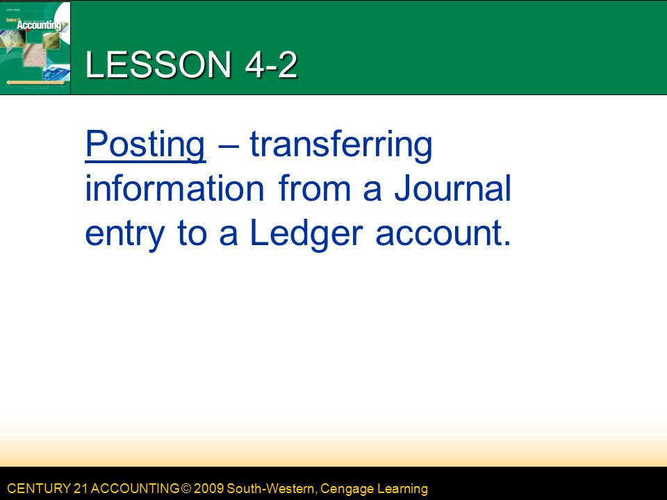 LESSON 4-2 4/13/2017. LESSON 4-2. Posting – transferring information from a Journal entry to a Ledger account.