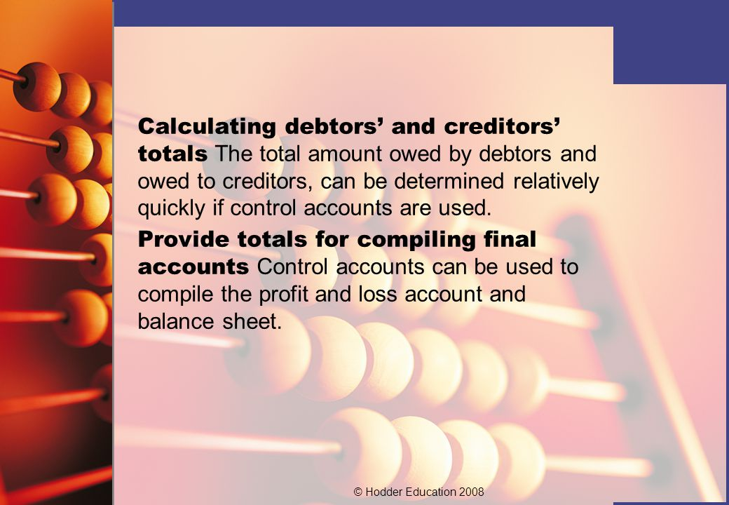 Calculating debtors' and creditors' totals The total amount owed by debtors and owed to creditors, can be determined relatively quickly if control accounts are used.
