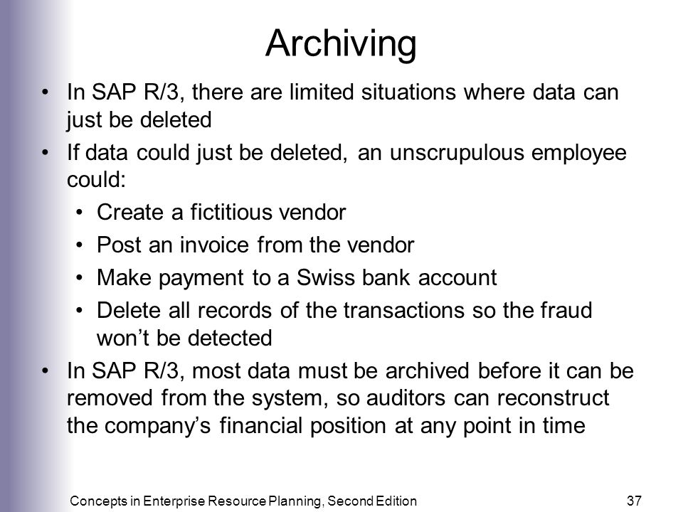 Archiving In SAP R/3, there are limited situations where data can just be deleted. If data could just be deleted, an unscrupulous employee could:
