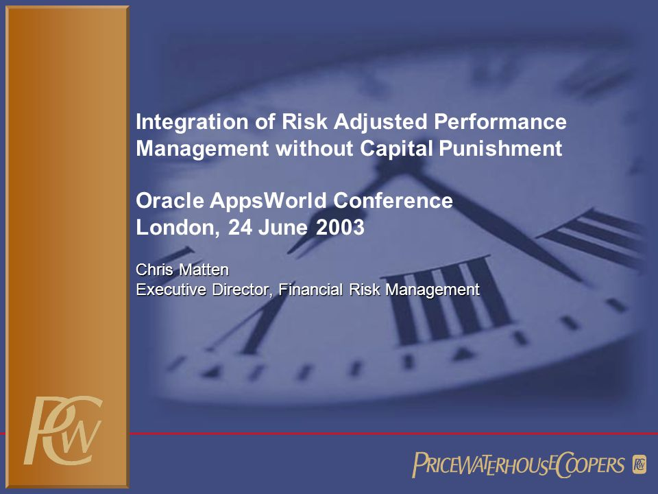 Integration of Risk Adjusted Performance Management without Capital Punishment Oracle AppsWorld Conference London, 24 June 2003 Chris Matten Executive Director, Financial Risk Management