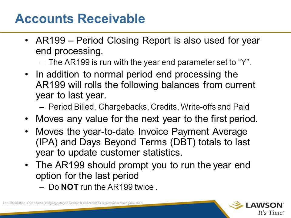 Accounts Receivable AR199 – Period Closing Report is also used for year end processing. The AR199 is run with the year end parameter set to Y .