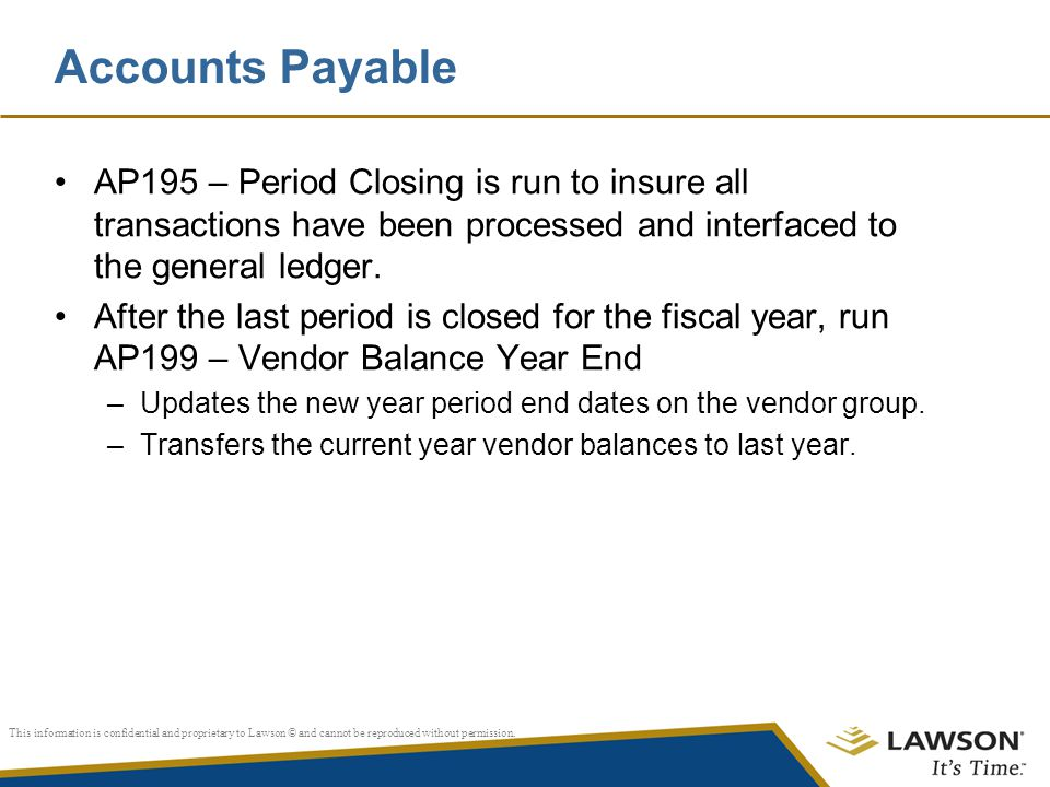 Accounts Payable AP195 – Period Closing is run to insure all transactions have been processed and interfaced to the general ledger.