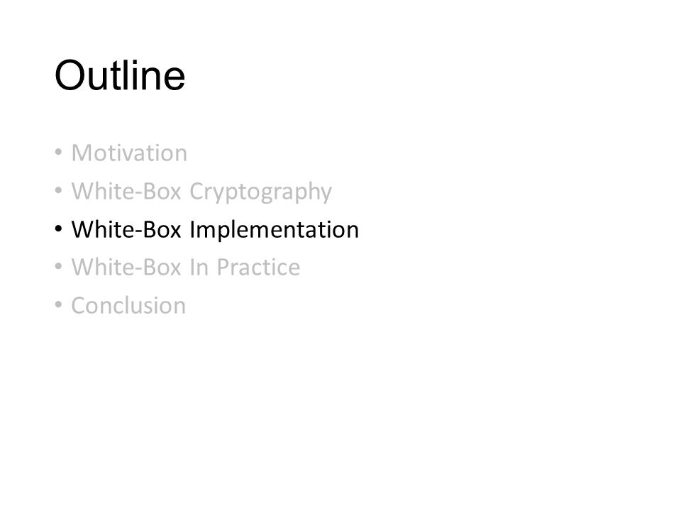 Outline Motivation White-Box Cryptography White-Box Implementation