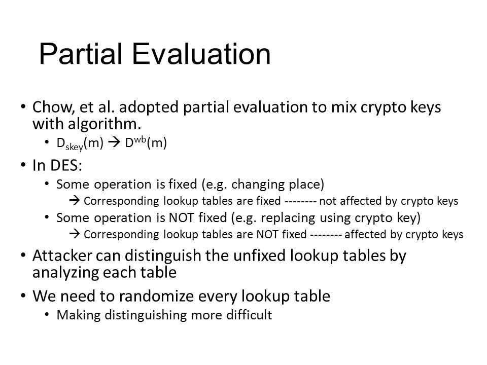 Partial Evaluation Chow, et al. adopted partial evaluation to mix crypto keys with algorithm. Dskey(m)  Dwb(m)