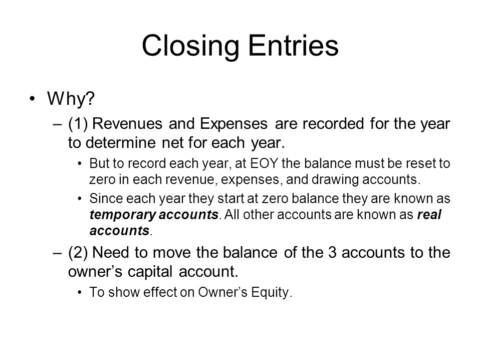 Closing Entries Why (1) Revenues and Expenses are recorded for the year to determine net for each year.