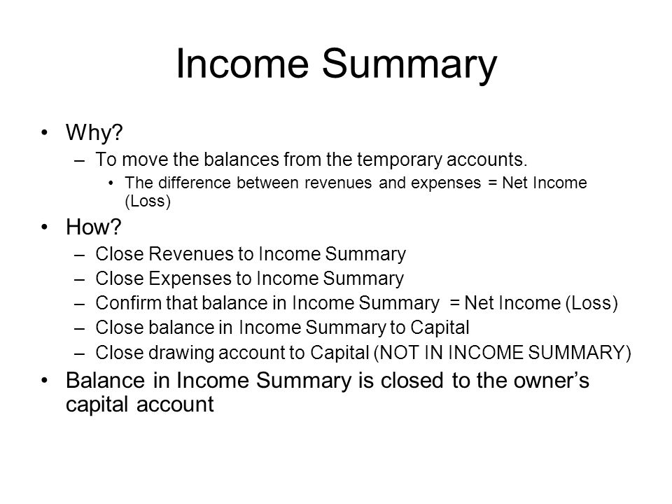Income Summary Why To move the balances from the temporary accounts. The difference between revenues and expenses = Net Income (Loss)