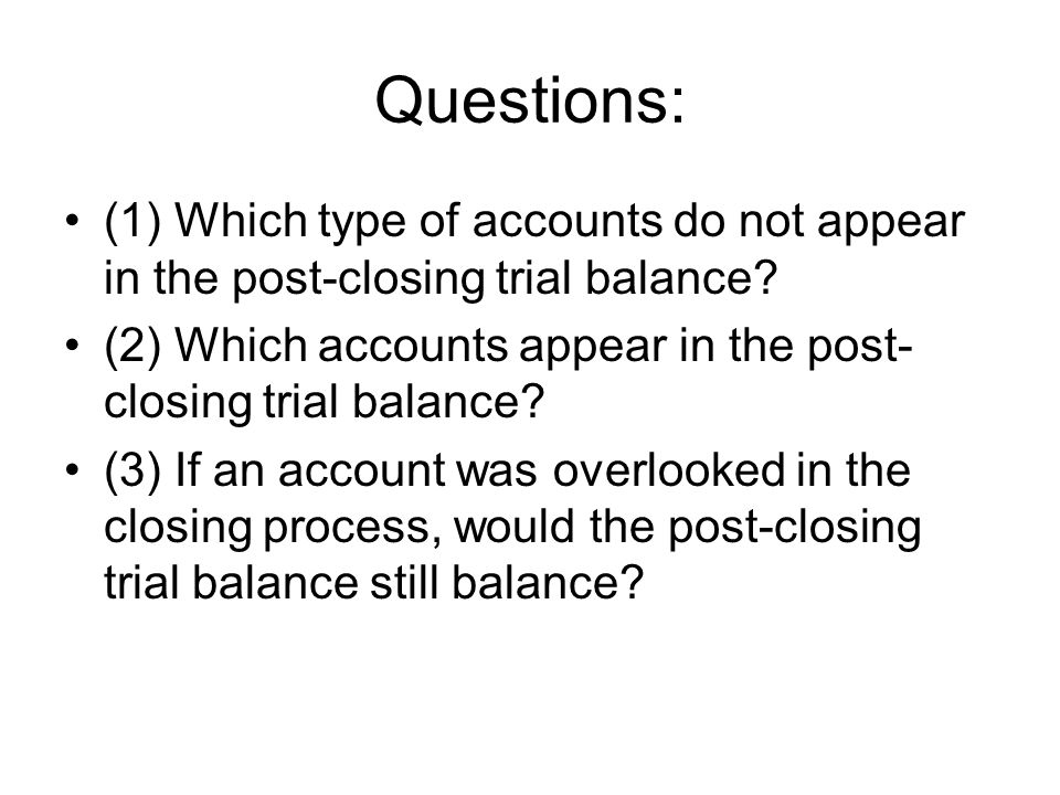 Questions: (1) Which type of accounts do not appear in the post-closing trial balance (2) Which accounts appear in the post-closing trial balance