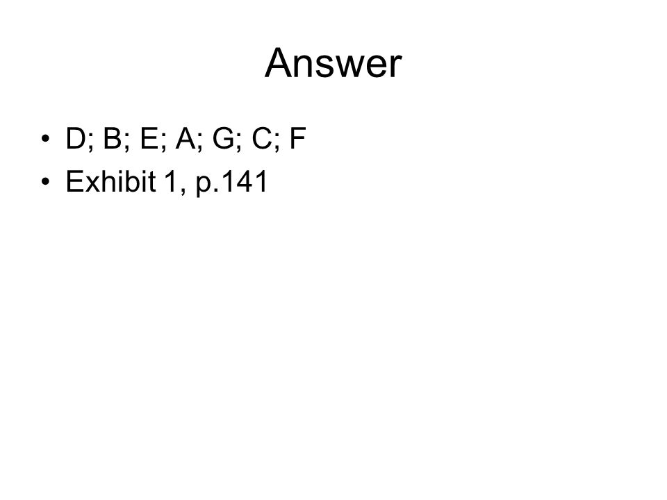 Answer D; B; E; A; G; C; F Exhibit 1, p.141