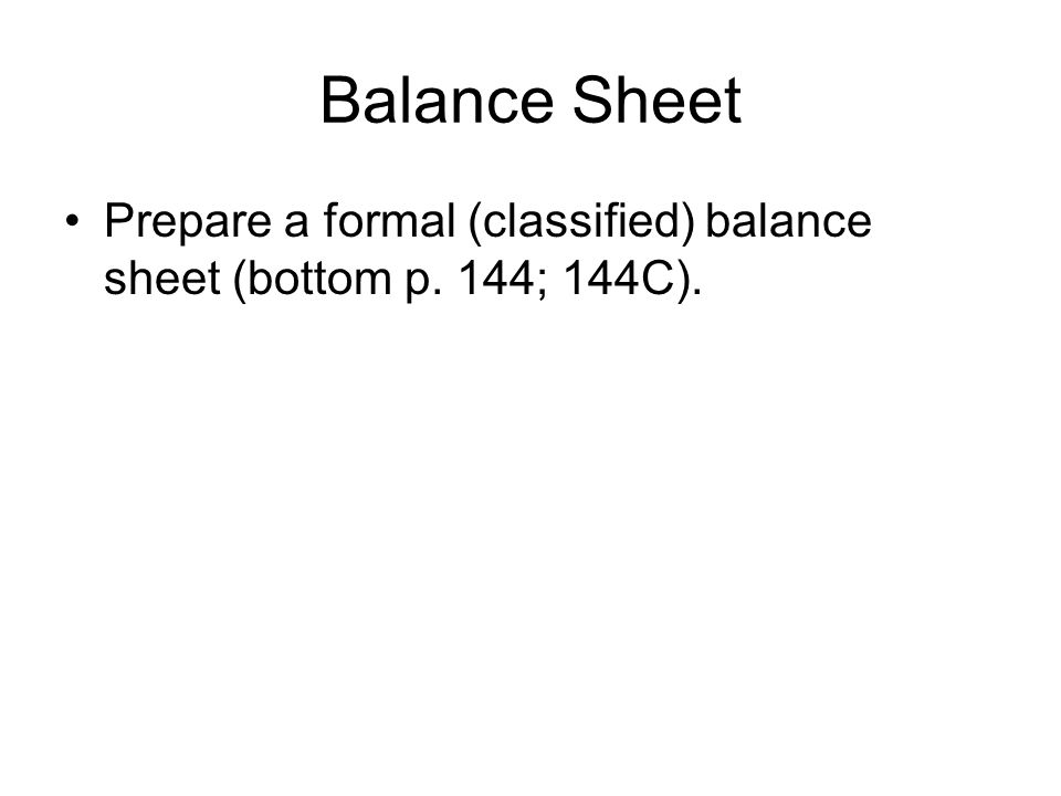 Balance Sheet Prepare a formal (classified) balance sheet (bottom p. 144; 144C).