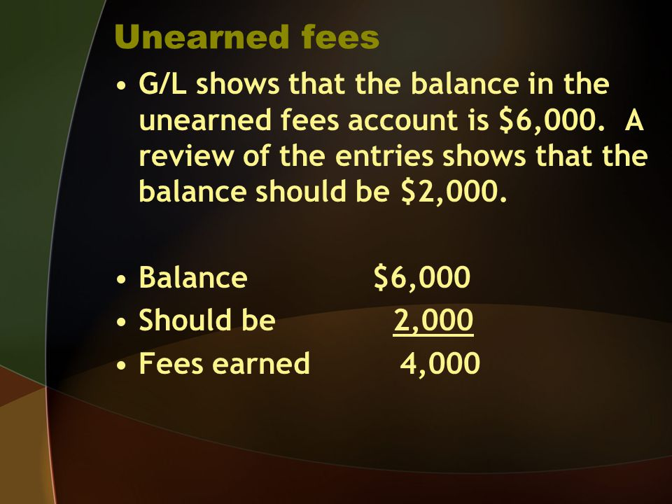 Unearned fees G/L shows that the balance in the unearned fees account is $6,000. A review of the entries shows that the balance should be $2,000.
