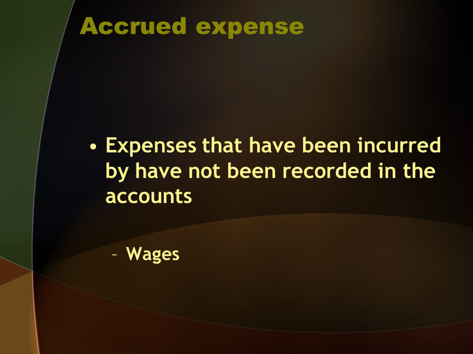 Accrued expense Expenses that have been incurred by have not been recorded in the accounts Wages