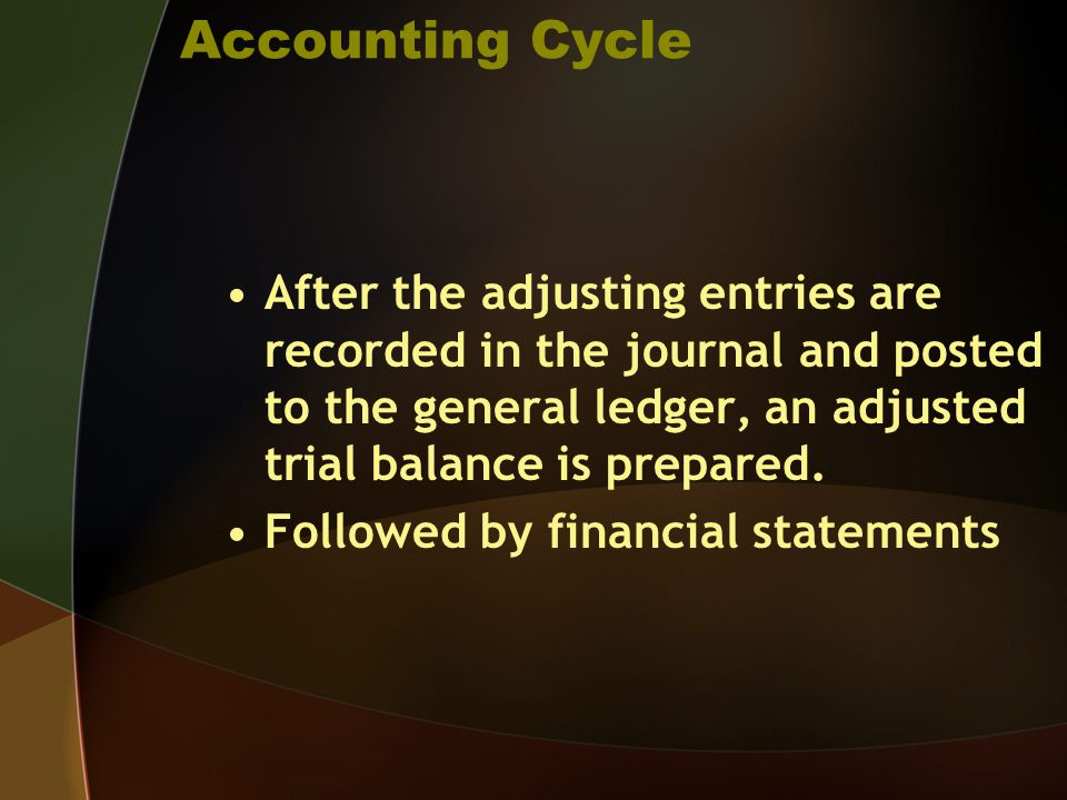 Accounting Cycle After the adjusting entries are recorded in the journal and posted to the general ledger, an adjusted trial balance is prepared.