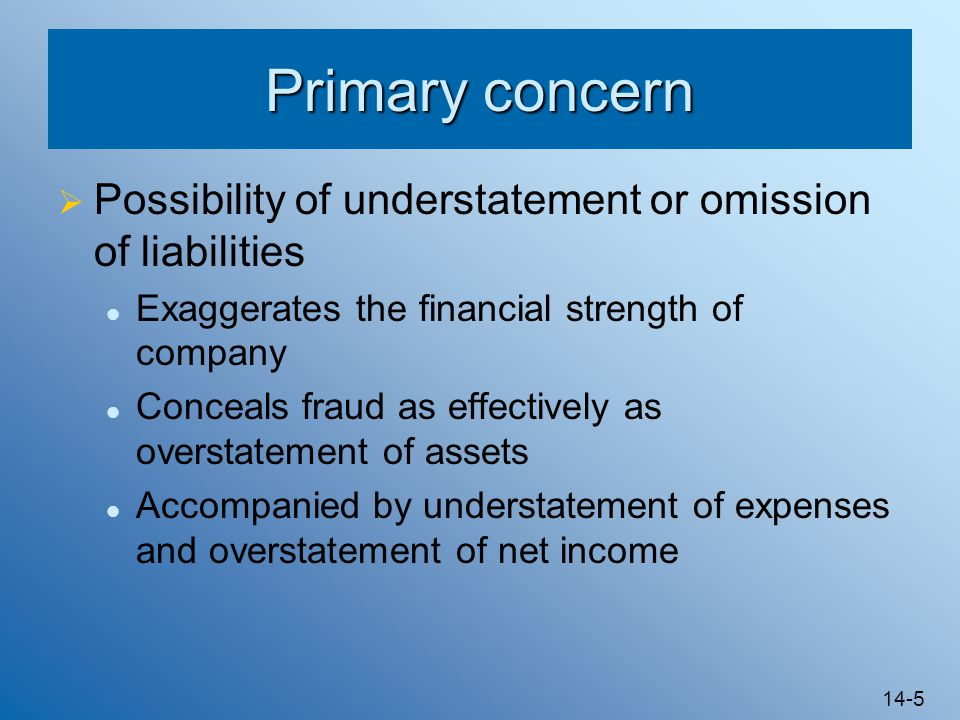 Primary concern Possibility of understatement or omission of liabilities. Exaggerates the financial strength of company.
