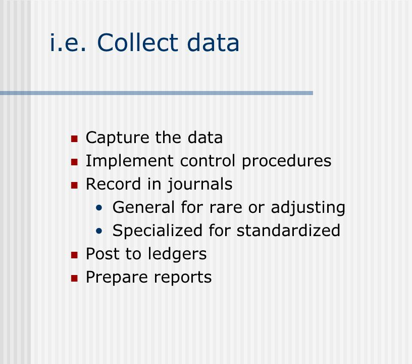 i.e. Collect data Capture the data Implement control procedures