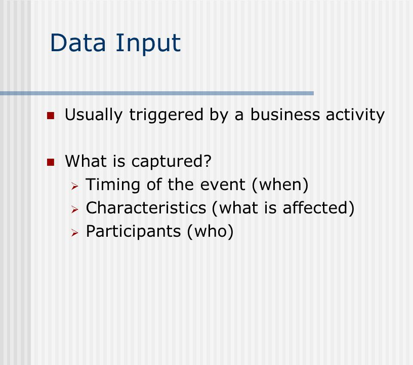 Data Input Usually triggered by a business activity What is captured
