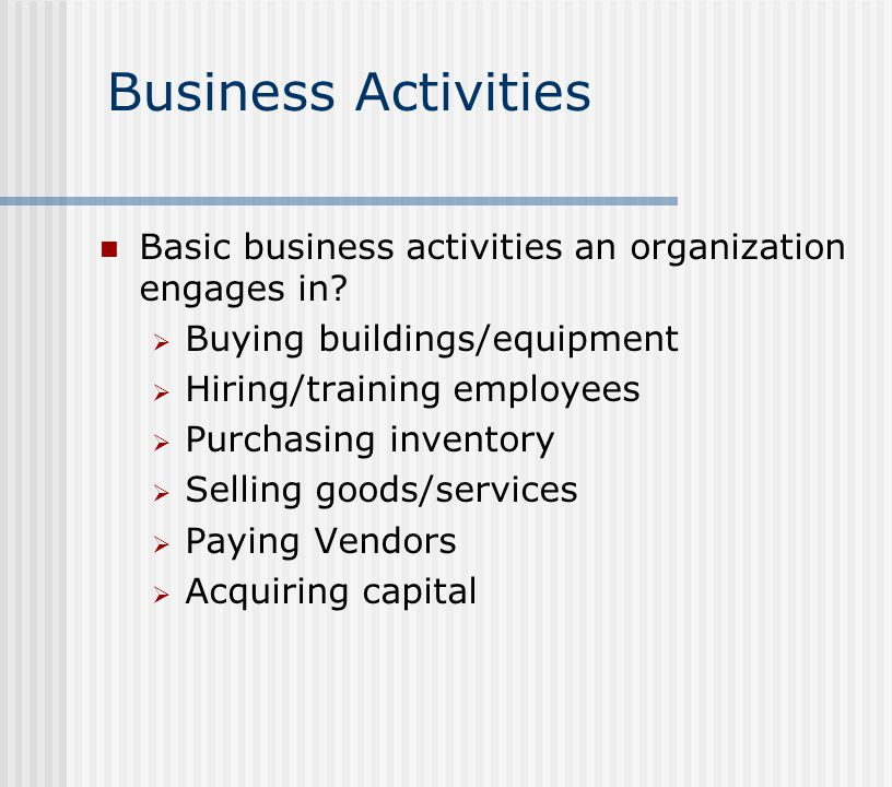 Business Activities Basic business activities an organization engages in Buying buildings/equipment.