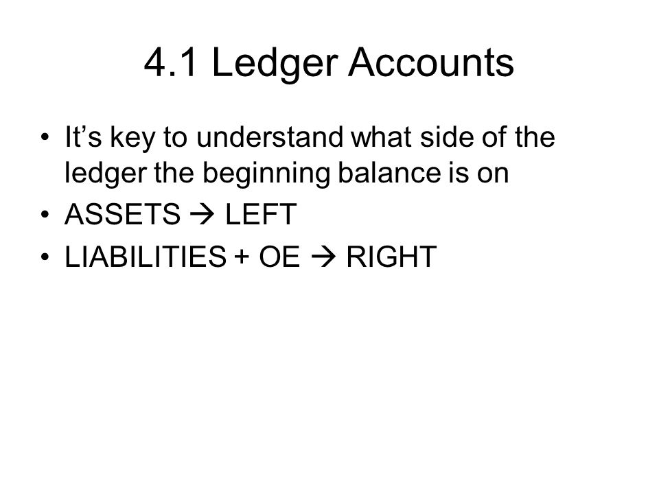 4.1 Ledger Accounts It's key to understand what side of the ledger the beginning balance is on. ASSETS  LEFT.