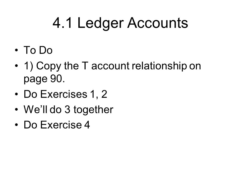 4.1 Ledger Accounts To Do. 1) Copy the T account relationship on page 90. Do Exercises 1, 2. We'll do 3 together.