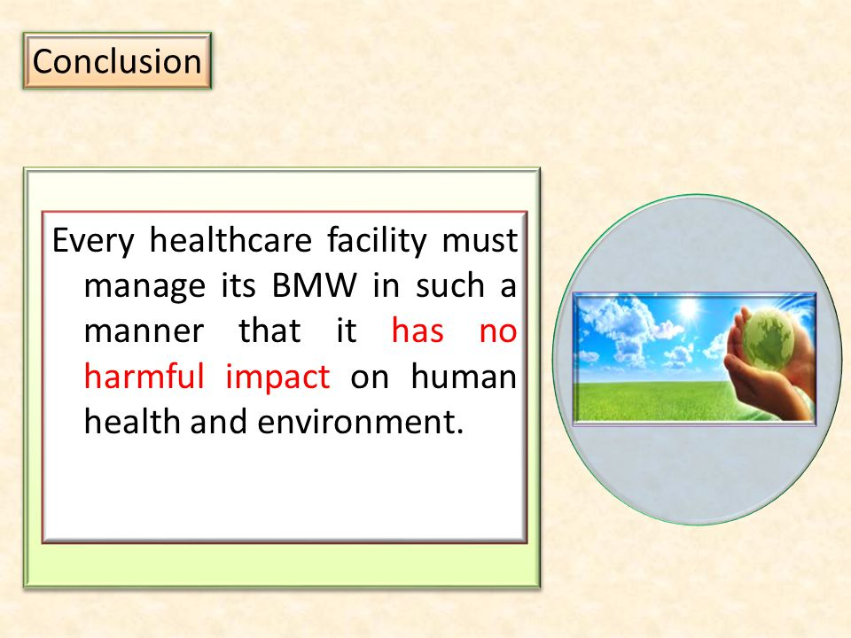 Conclusion Every healthcare facility must manage its BMW in such a manner that it has no harmful impact on human health and environment.
