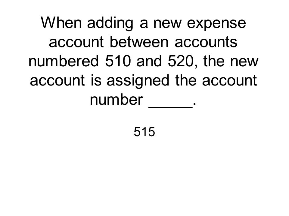 When adding a new expense account between accounts numbered 510 and 520, the new account is assigned the account number _____.