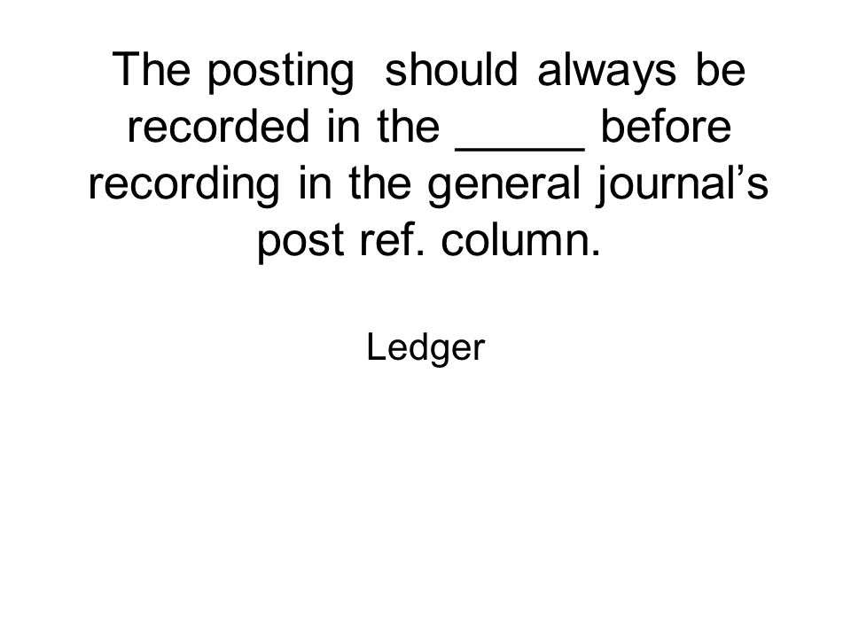 The posting should always be recorded in the _____ before recording in the general journal's post ref. column.