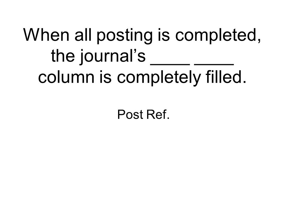 When all posting is completed, the journal's ____ ____ column is completely filled.
