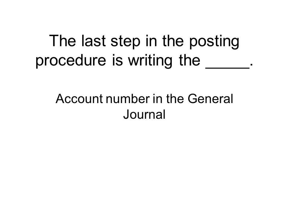 The last step in the posting procedure is writing the _____.