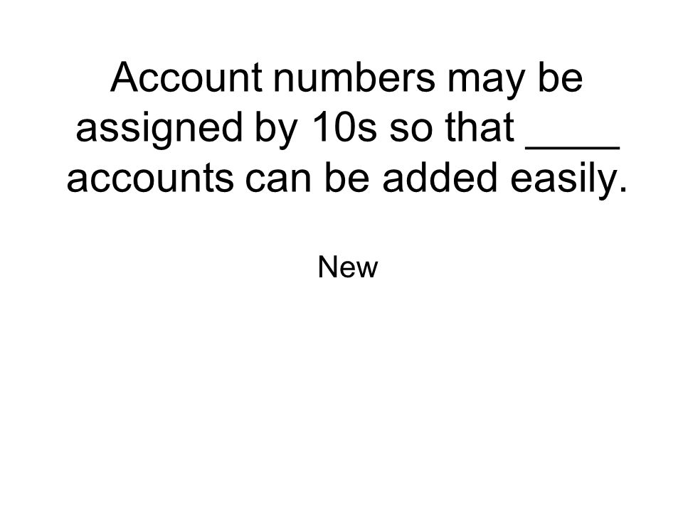 Account numbers may be assigned by 10s so that ____ accounts can be added easily.