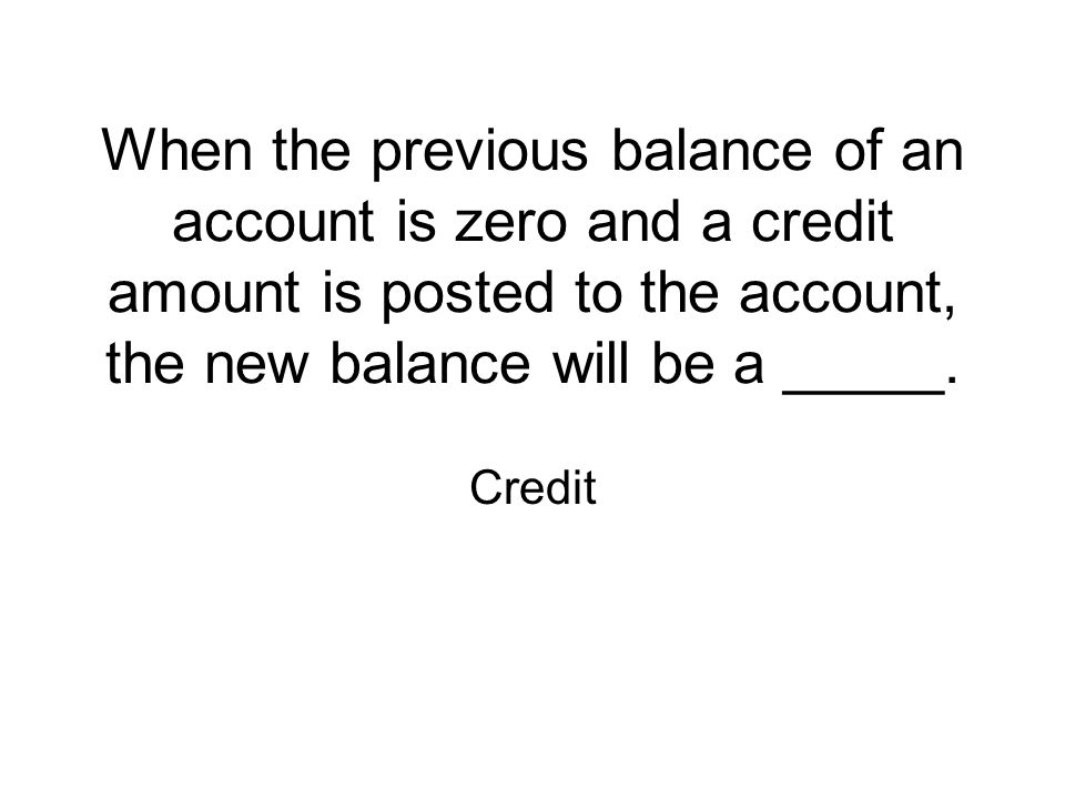 When the previous balance of an account is zero and a credit amount is posted to the account, the new balance will be a _____.