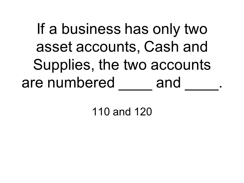 If a business has only two asset accounts, Cash and Supplies, the two accounts are numbered ____ and ____.