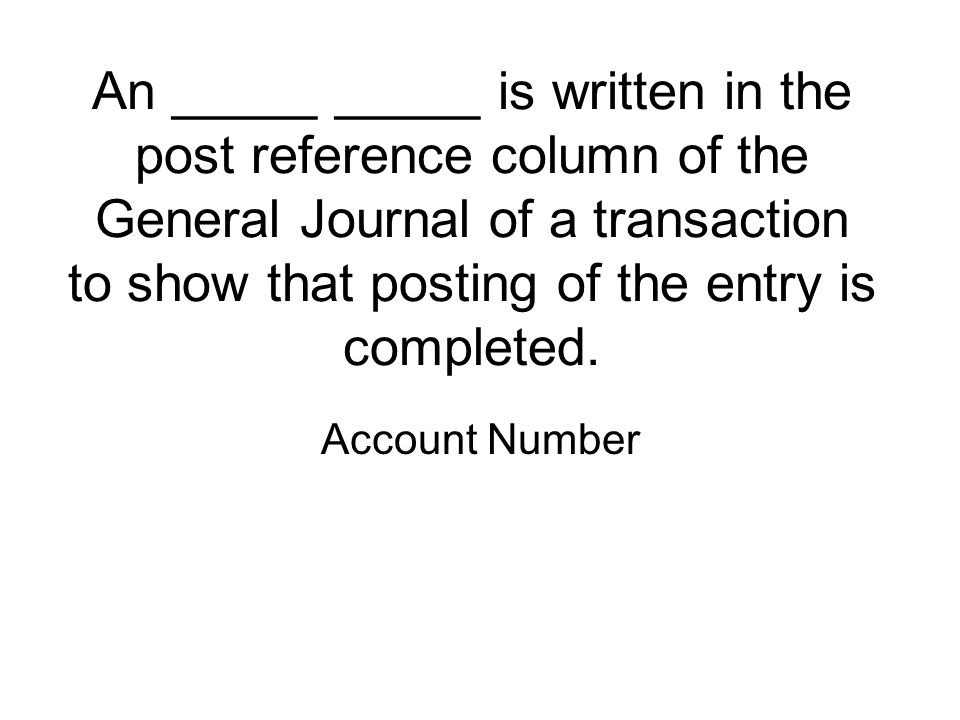 An _____ _____ is written in the post reference column of the General Journal of a transaction to show that posting of the entry is completed.