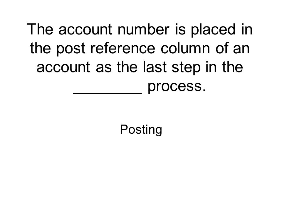 The account number is placed in the post reference column of an account as the last step in the ________ process.