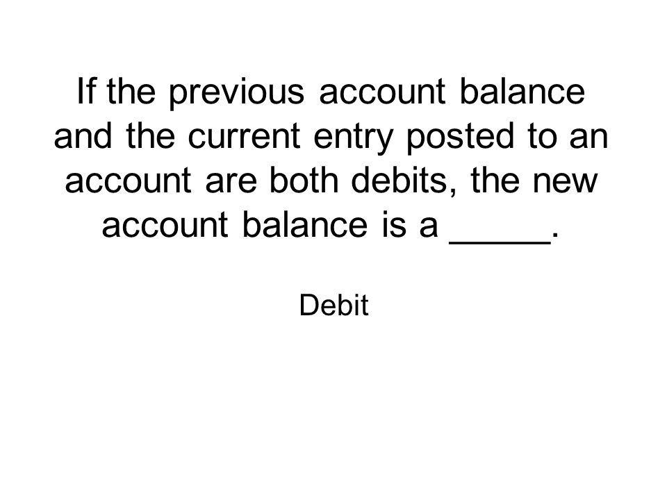 If the previous account balance and the current entry posted to an account are both debits, the new account balance is a _____.