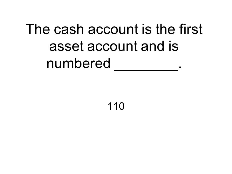 The cash account is the first asset account and is numbered ________.