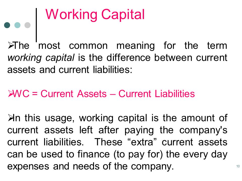 Working Capital The most common meaning for the term working capital is the difference between current assets and current liabilities: