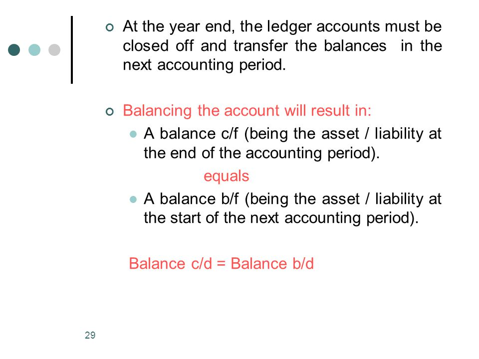 At the year end, the ledger accounts must be closed off and transfer the balances in the next accounting period.