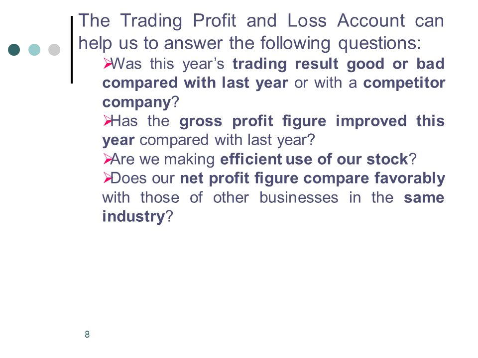 The Trading Profit and Loss Account can help us to answer the following questions: