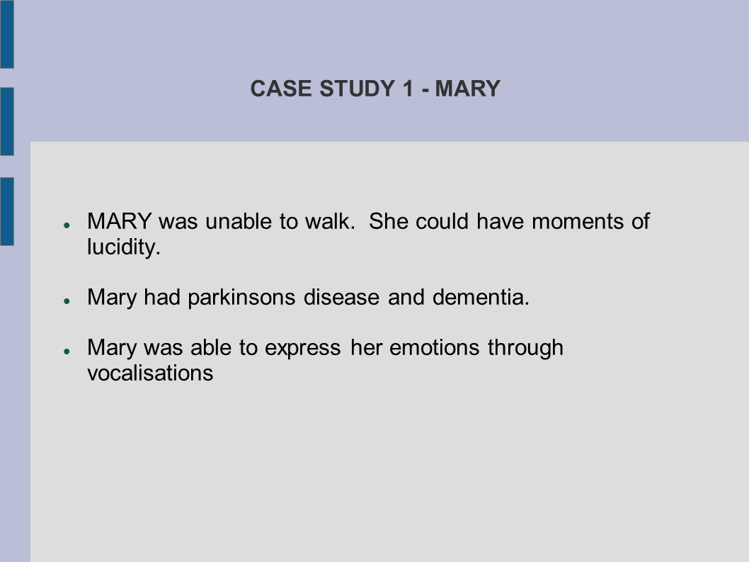 CASE STUDY 1 - MARY MARY was unable to walk. She could have moments of lucidity. Mary had parkinsons disease and dementia.